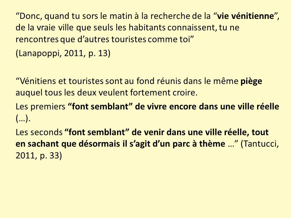Donc, quand tu sors le matin à la recherche de la vie vénitienne , de la vraie ville que seuls les habitants connaissent, tu ne rencontres que d'autres touristes comme toi (Lanapoppi, 2011, p.