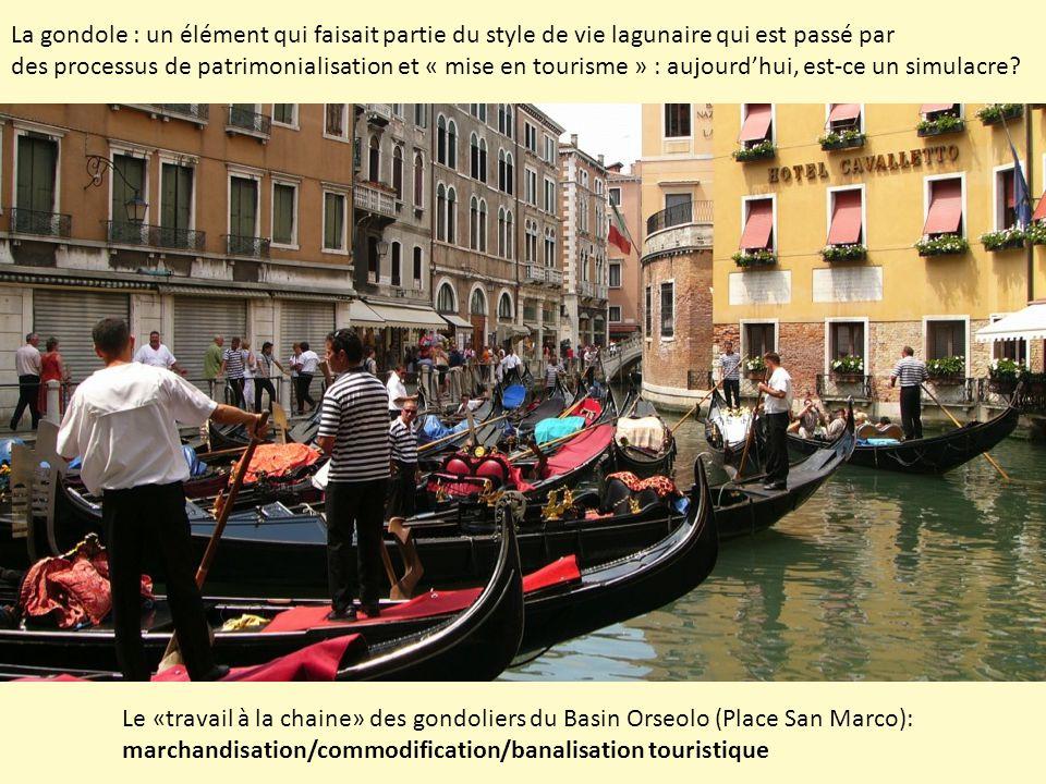 Le «travail à la chaine» des gondoliers du Basin Orseolo (Place San Marco): marchandisation/commodification/banalisation touristique La gondole : un élément qui faisait partie du style de vie lagunaire qui est passé par des processus de patrimonialisation et « mise en tourisme » : aujourd'hui, est-ce un simulacre