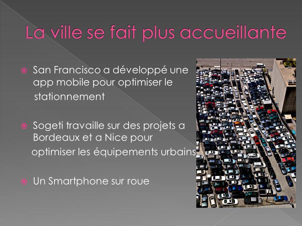  San Francisco a développé une app mobile pour optimiser le stationnement  Sogeti travaille sur des projets a Bordeaux et a Nice pour optimiser les équipements urbains  Un Smartphone sur roue