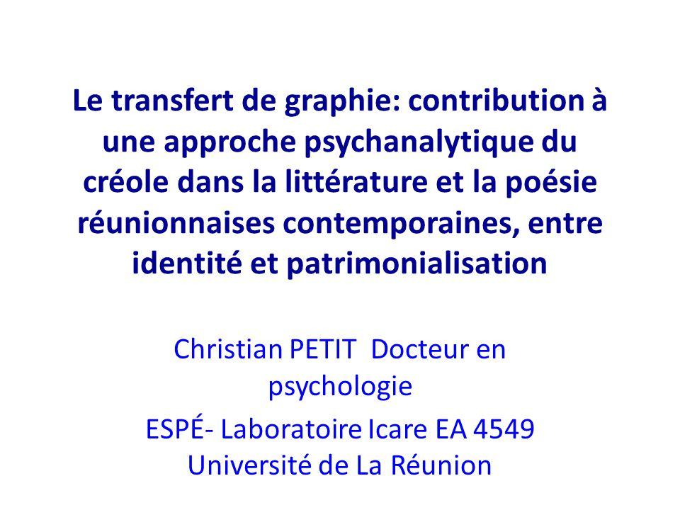 Le transfert de graphie: contribution à une approche psychanalytique du créole dans la littérature et la poésie réunionnaises contemporaines, entre id