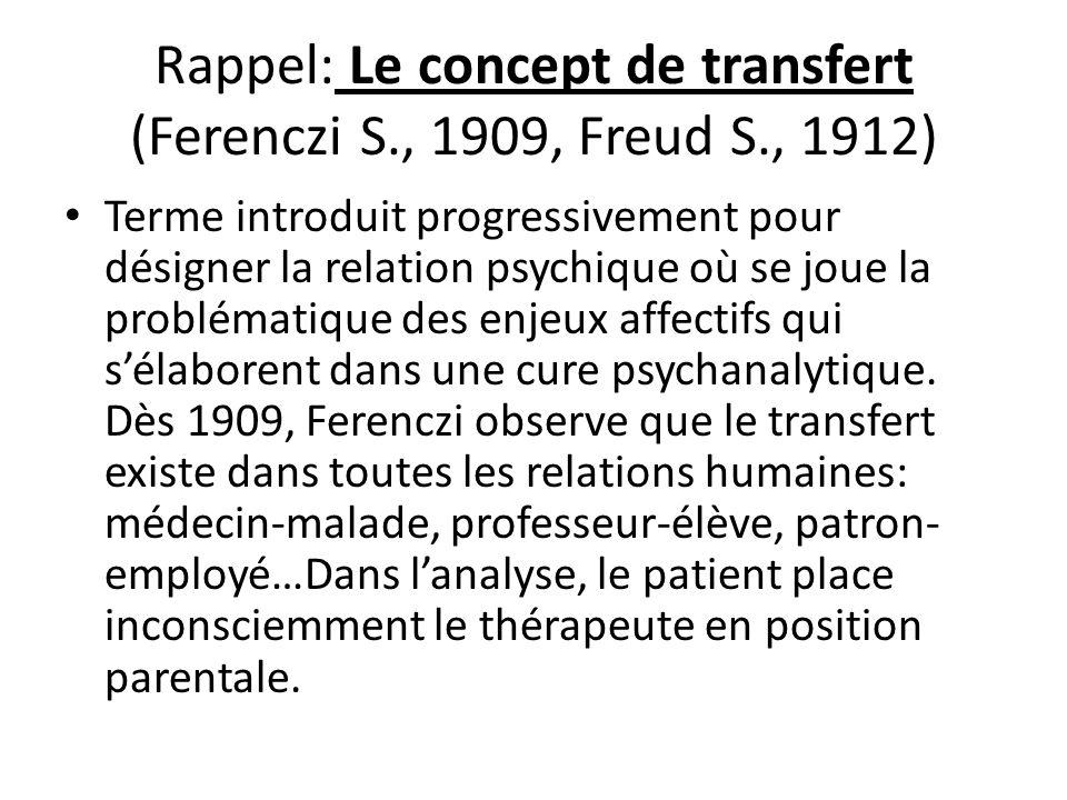 Rappel: Le concept de transfert (Ferenczi S., 1909, Freud S., 1912) Terme introduit progressivement pour désigner la relation psychique où se joue la