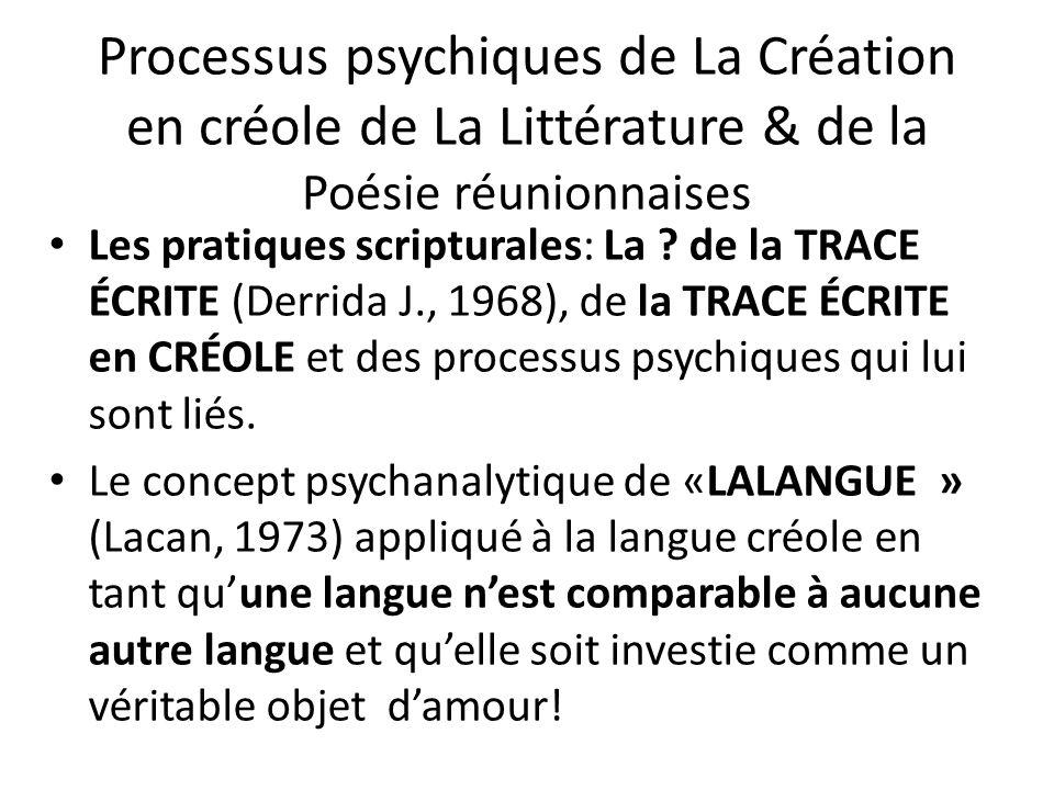 Processus psychiques de La Création en créole de La Littérature & de la Poésie réunionnaises Les pratiques scripturales: La ? de la TRACE ÉCRITE (Derr