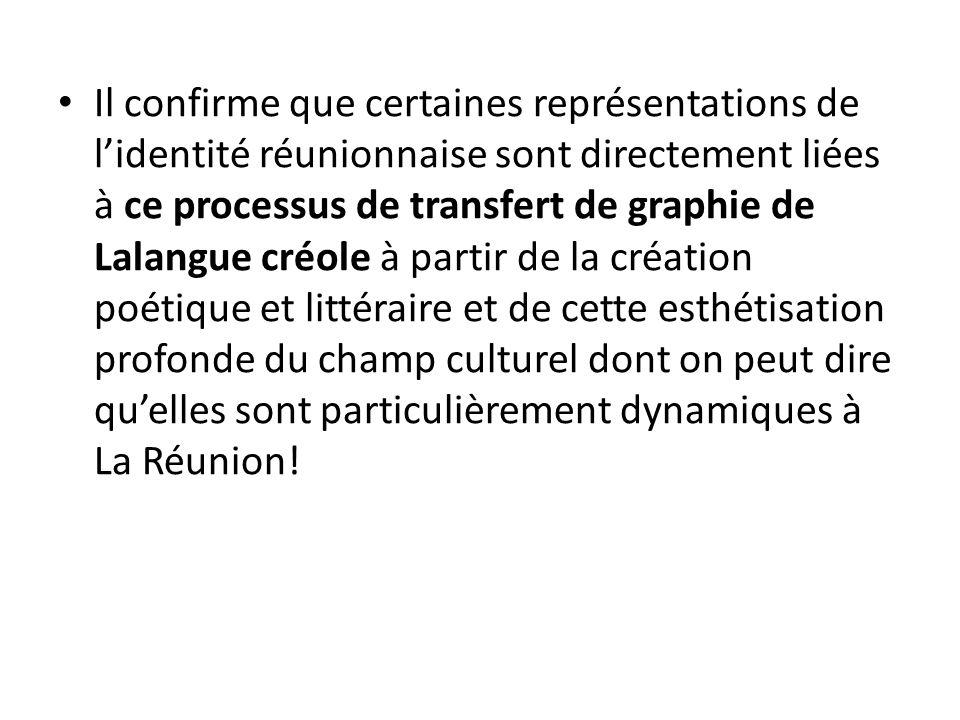 Il confirme que certaines représentations de l'identité réunionnaise sont directement liées à ce processus de transfert de graphie de Lalangue créole