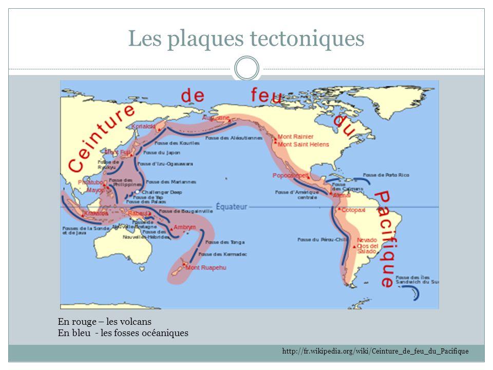 Les plaques tectoniques En rouge – les volcans En bleu - les fosses océaniques http://fr.wikipedia.org/wiki/Ceinture_de_feu_du_Pacifique