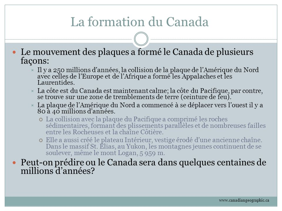 La formation du Canada Le mouvement des plaques a formé le Canada de plusieurs façons:  Il y a 250 millions d'années, la collision de la plaque de l'
