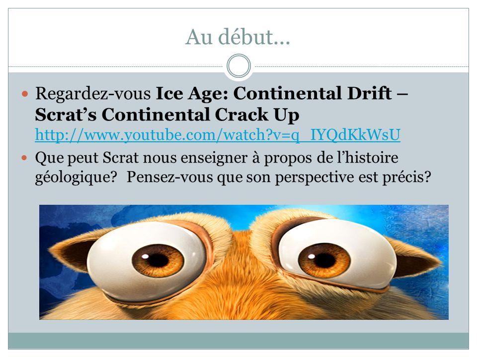 Au début... Regardez-vous Ice Age: Continental Drift – Scrat's Continental Crack Up http://www.youtube.com/watch?v=q_IYQdKkWsU http://www.youtube.com/