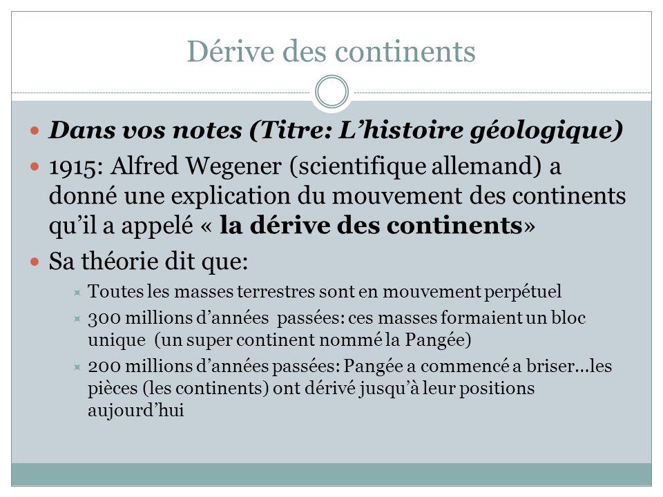 Dérive des continents Dans vos notes (Titre: L'histoire géologique) 1915: Alfred Wegener (scientifique allemand) a donné une explication du mouvement