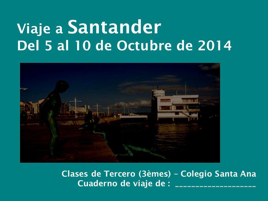 Viaje a Santander Del 5 al 10 de Octubre de 2014 Clases de Tercero (3èmes) – Colegio Santa Ana Cuaderno de viaje de : ____________________