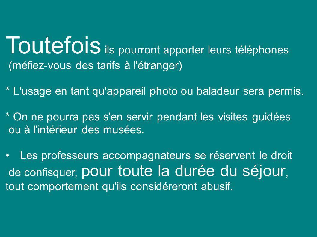 Toutefois ils pourront apporter leurs téléphones (méfiez-vous des tarifs à l étranger) * L usage en tant qu appareil photo ou baladeur sera permis.