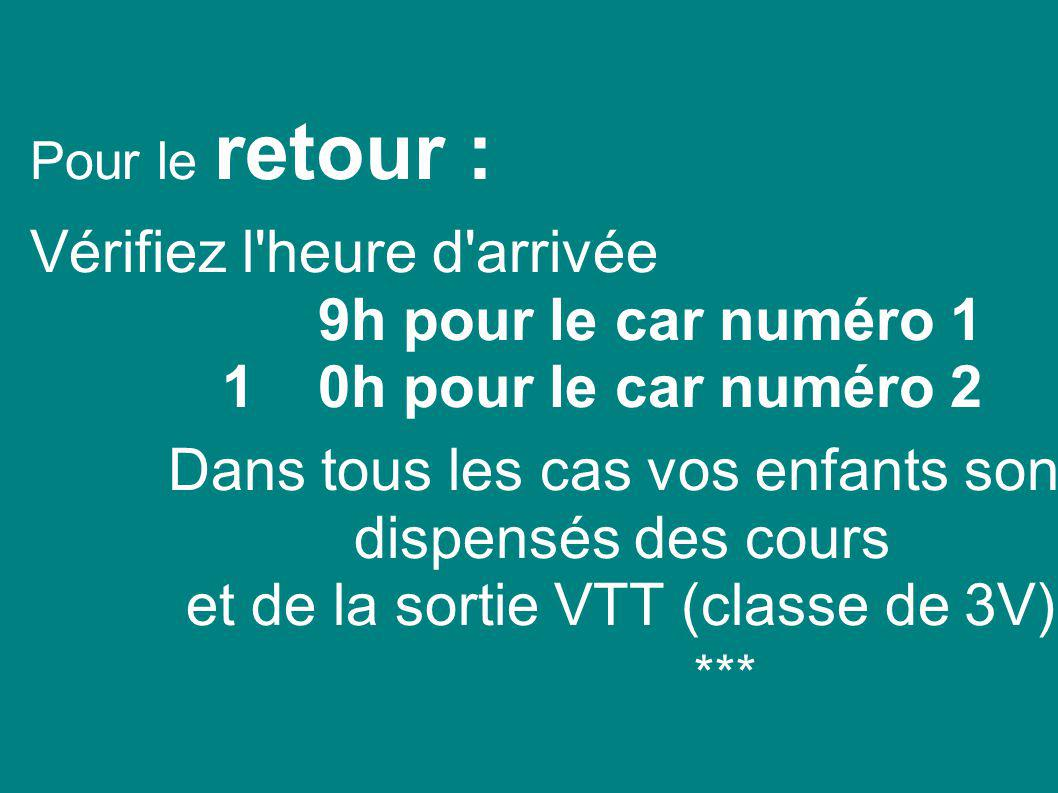 Pour le retour : Vérifiez l heure d arrivée 9h pour le car numéro 1 10h pour le car numéro 2 Dans tous les cas vos enfants sont dispensés des cours et de la sortie VTT (classe de 3V).