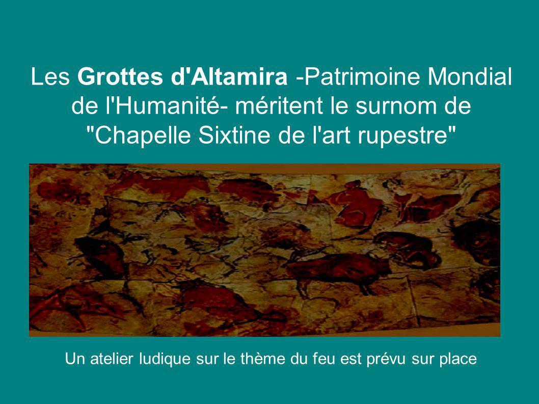 Les Grottes d Altamira -Patrimoine Mondial de l Humanité- méritent le surnom de Chapelle Sixtine de l art rupestre Un atelier ludique sur le thème du feu est prévu sur place