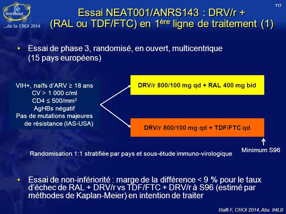 le meilleur …de la CROI 2014 Essai NEAT001/ANRS143 : DRV/r + (RAL ou TDF/FTC) en 1 ère ligne de traitement (1) Essai de phase 3, randomisé, en ouvert,