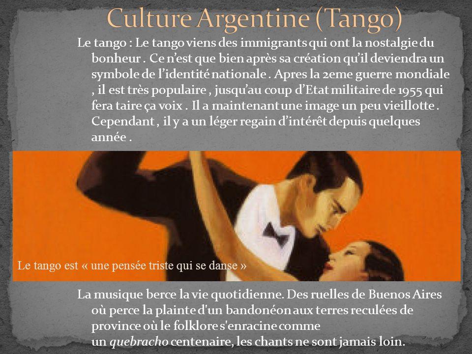 Le tango : Le tango viens des immigrants qui ont la nostalgie du bonheur. Ce n'est que bien après sa création qu'il deviendra un symbole de l'identité