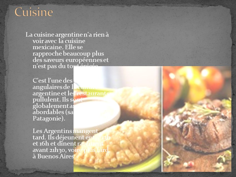 La cuisine argentine n'a rien à voir avec la cuisine mexicaine. Elle se rapproche beaucoup plus des saveurs européennes et n'est pas du tout épicée. C