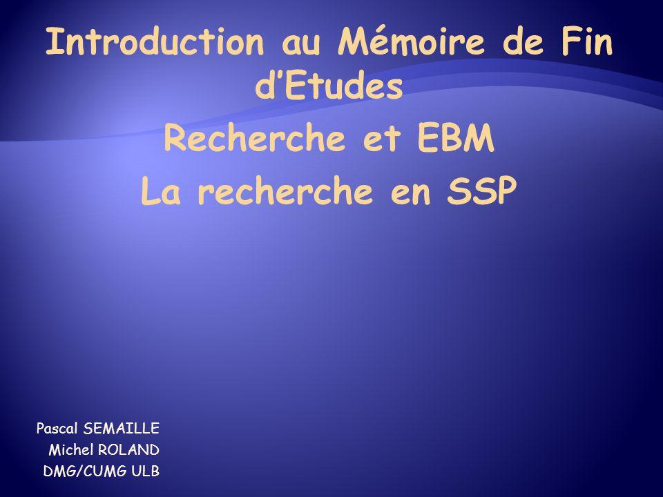 Introduction au Mémoire de Fin d'Etudes Recherche et EBM La recherche en SSP Pascal SEMAILLE Michel ROLAND DMG/CUMG ULB