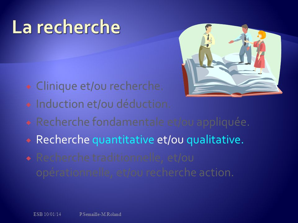  Clinique et/ou recherche.  Induction et/ou déduction.  Recherche fondamentale et/ou appliquée.  Recherche quantitative et/ou qualitative.  Reche