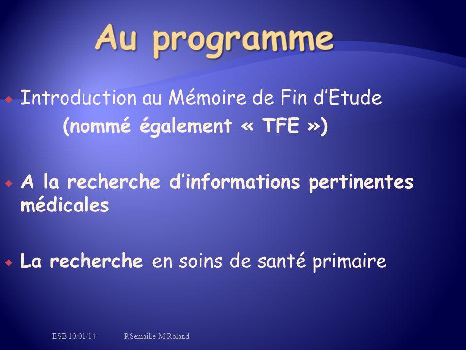  Introduction au Mémoire de Fin d'Etude (nommé également « TFE »)  A la recherche d'informations pertinentes médicales  La recherche en soins de santé primaire ESB 10/01/14P.Semaille-M.Roland