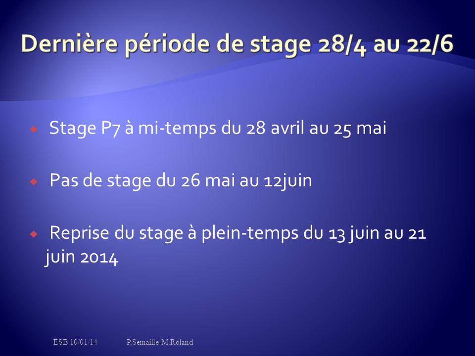  Stage P7 à mi-temps du 28 avril au 25 mai  Pas de stage du 26 mai au 12juin  Reprise du stage à plein-temps du 13 juin au 21 juin 2014 ESB 10/01