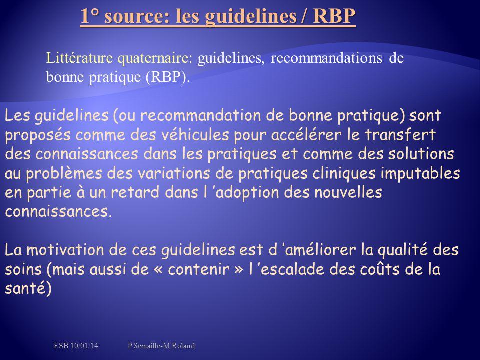 1° source: les guidelines / RBP Les guidelines (ou recommandation de bonne pratique) sont proposés comme des véhicules pour accélérer le transfert des connaissances dans les pratiques et comme des solutions au problèmes des variations de pratiques cliniques imputables en partie à un retard dans l 'adoption des nouvelles connaissances.