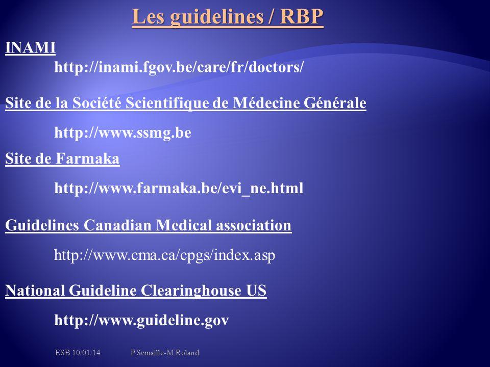 Les guidelines / RBP Site de Farmaka http://www.farmaka.be/evi_ne.html Site de la Société Scientifique de Médecine Générale http://www.ssmg.be INAMI http://inami.fgov.be/care/fr/doctors/ Guidelines Canadian Medical association http://www.cma.ca/cpgs/index.asp National Guideline Clearinghouse US http://www.guideline.gov ESB 10/01/14P.Semaille-M.Roland