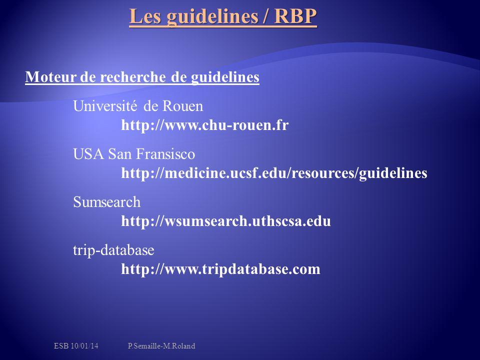 Moteur de recherche de guidelines Université de Rouen http://www.chu-rouen.fr USA San Fransisco http://medicine.ucsf.edu/resources/guidelines Sumsearch http://wsumsearch.uthscsa.edu trip-database http://www.tripdatabase.com Les guidelines / RBP ESB 10/01/14P.Semaille-M.Roland