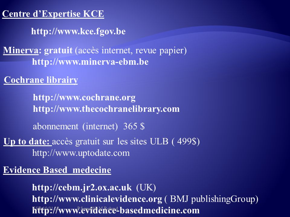 Cochrane librairy http://www.cochrane.org http://www.thecochranelibrary.com abonnement (internet) 365 $ Evidence Based medecine http://cebm.jr2.ox.ac.uk (UK) http://www.clinicalevidence.org ( BMJ publishingGroup) http://www.evidence-basedmedicine.com Minerva: gratuit (accès internet, revue papier) http://www.minerva-ebm.be Up to date: accès gratuit sur les sites ULB ( 499$) http://www.uptodate.com Centre d'Expertise KCE http://www.kce.fgov.be ESB 10/01/14P.Semaille-M.Roland