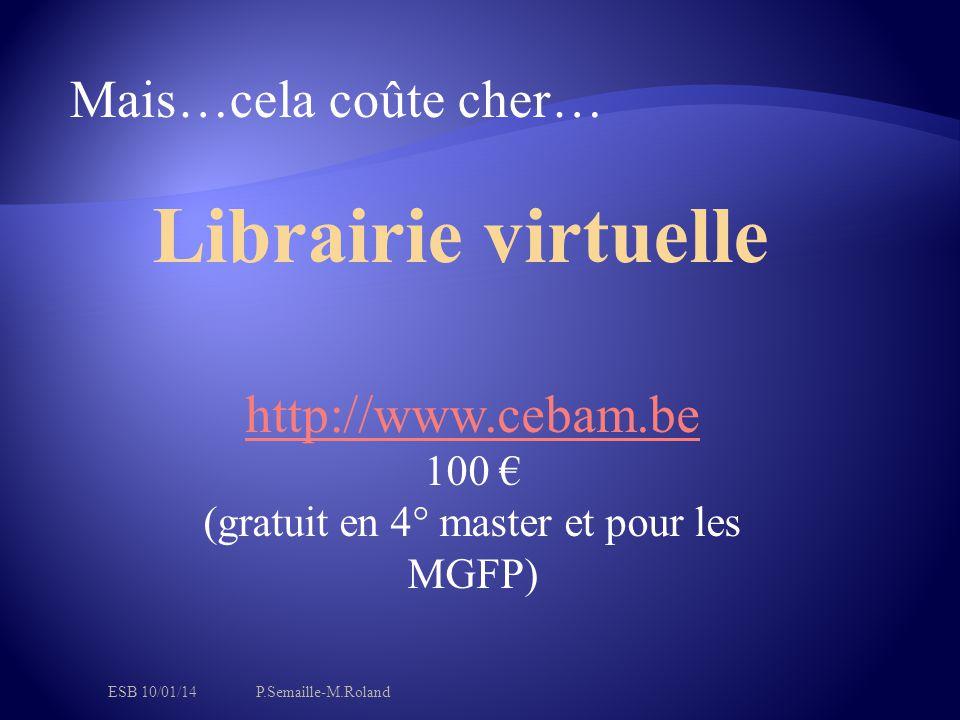 Mais…cela coûte cher… Librairie virtuelle http://www.cebam.be 100 € (gratuit en 4° master et pour les MGFP) ESB 10/01/14P.Semaille-M.Roland