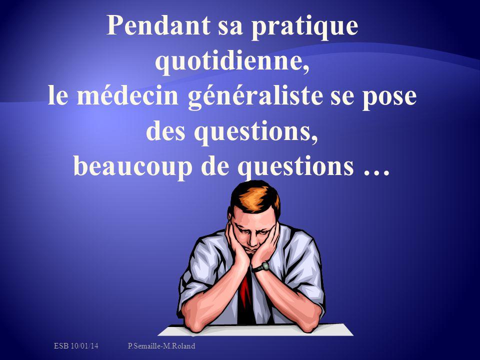 Pendant sa pratique quotidienne, le médecin généraliste se pose des questions, beaucoup de questions … ESB 10/01/14P.Semaille-M.Roland