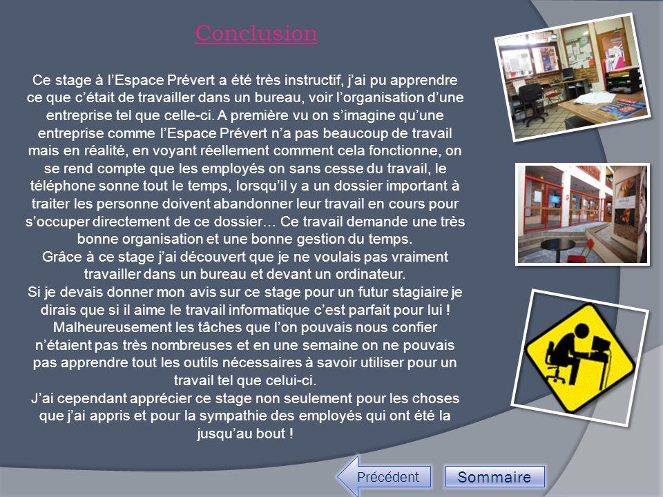 Conclusion Précédent Sommaire Ce stage à l'Espace Prévert a été très instructif, j'ai pu apprendre ce que c'était de travailler dans un bureau, voir l'organisation d'une entreprise tel que celle-ci.