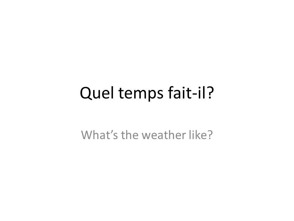 Quel temps fait-il? What's the weather like?
