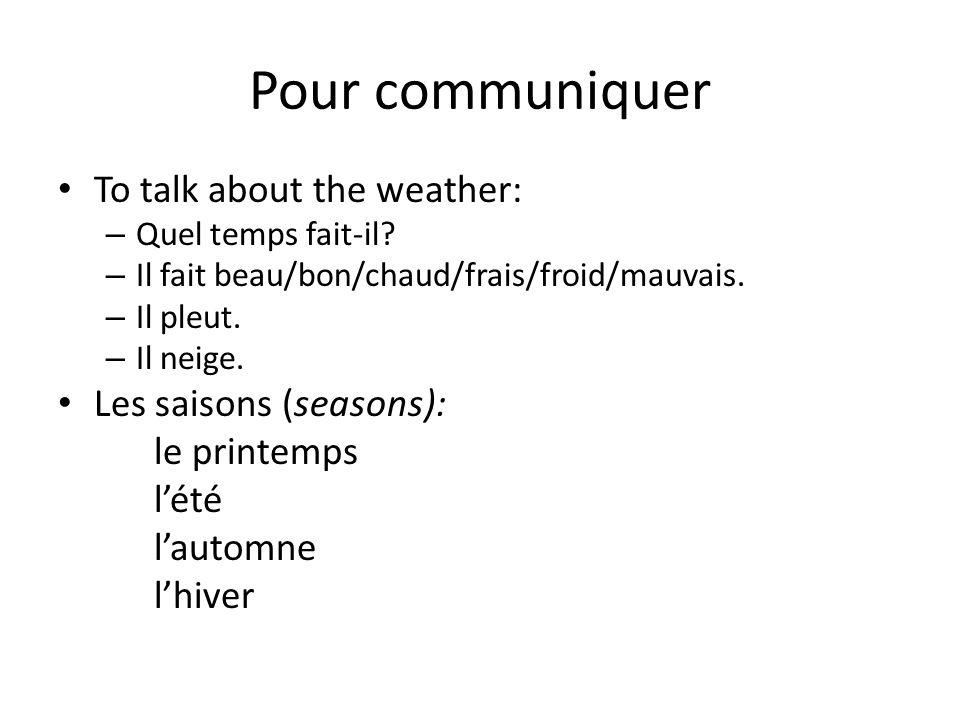Pour communiquer To talk about the weather: – Quel temps fait-il? – Il fait beau/bon/chaud/frais/froid/mauvais. – Il pleut. – Il neige. Les saisons (s
