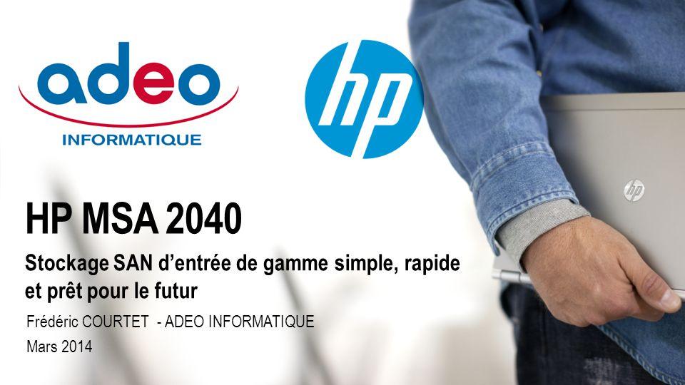Stockage SAN d'entrée de gamme simple, rapide et prêt pour le futur HP MSA 2040 Frédéric COURTET - ADEO INFORMATIQUE Mars 2014