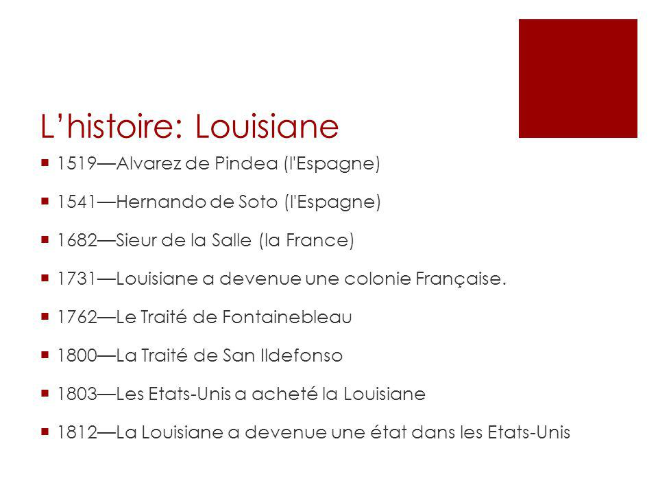 L'histoire: Louisiane  1519—Alvarez de Pindea (l Espagne)  1541—Hernando de Soto (l Espagne)  1682—Sieur de la Salle (la France)  1731—Louisiane a devenue une colonie Française.