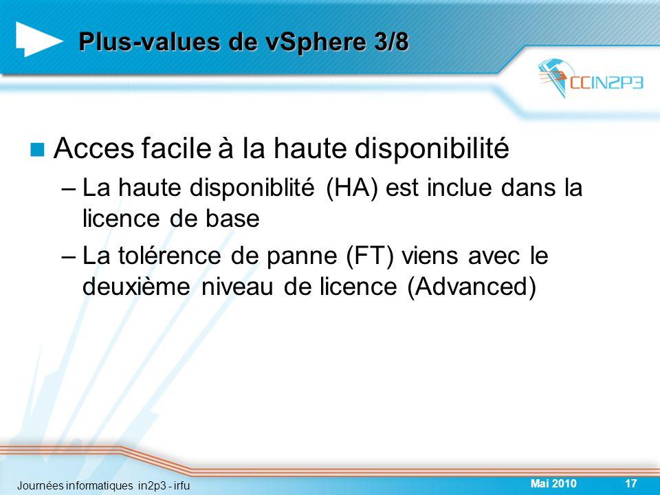 Plus-values de vSphere 3/8 Acces facile à la haute disponibilité –La haute disponiblité (HA) est inclue dans la licence de base –La tolérence de panne (FT) viens avec le deuxième niveau de licence (Advanced) Mai 201017 Journées informatiques in2p3 - irfu