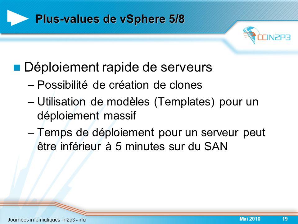 Plus-values de vSphere 5/8 Déploiement rapide de serveurs –Possibilité de création de clones –Utilisation de modèles (Templates) pour un déploiement massif –Temps de déploiement pour un serveur peut être inférieur à 5 minutes sur du SAN Mai 201019 Journées informatiques in2p3 - irfu
