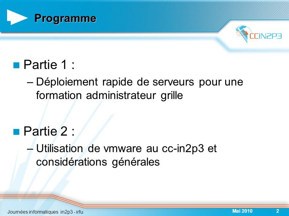 Programme Partie 1 : –Déploiement rapide de serveurs pour une formation administrateur grille Partie 2 : –Utilisation de vmware au cc-in2p3 et considérations générales Mai 20102 Journées informatiques in2p3 - irfu