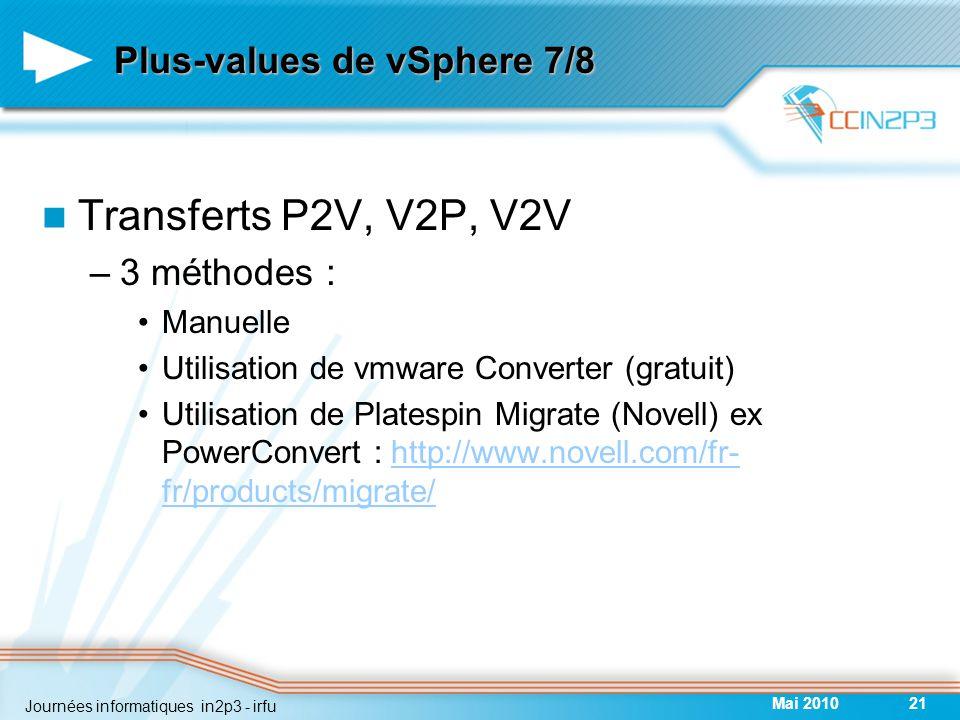 Plus-values de vSphere 7/8 Transferts P2V, V2P, V2V –3 méthodes : Manuelle Utilisation de vmware Converter (gratuit) Utilisation de Platespin Migrate (Novell) ex PowerConvert : http://www.novell.com/fr- fr/products/migrate/http://www.novell.com/fr- fr/products/migrate/ Mai 201021 Journées informatiques in2p3 - irfu