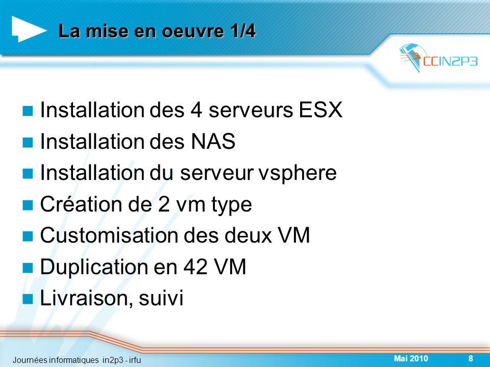 La mise en oeuvre 1/4 Installation des 4 serveurs ESX Installation des NAS Installation du serveur vsphere Création de 2 vm type Customisation des deux VM Duplication en 42 VM Livraison, suivi Mai 20108 Journées informatiques in2p3 - irfu