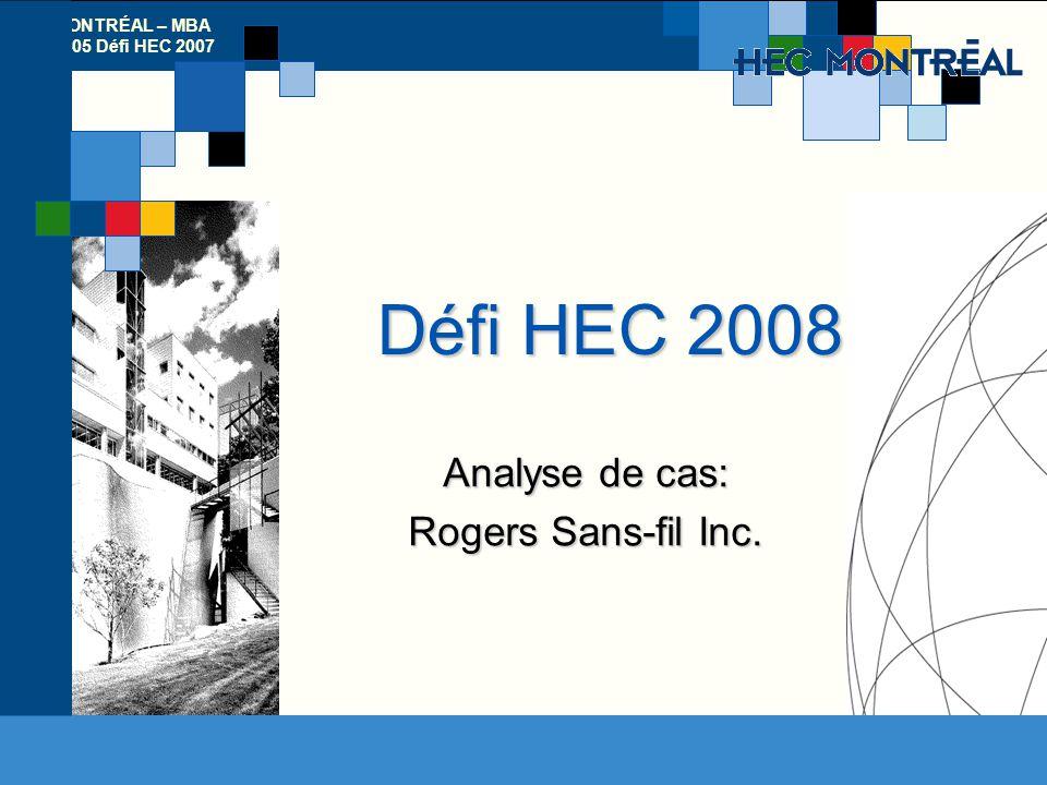 HEC MONTRÉAL – MBA 52-052-05 Défi HEC 2007 HEC Montréal Défi HEC 2008 Analyse de cas: Rogers Sans-fil Inc.