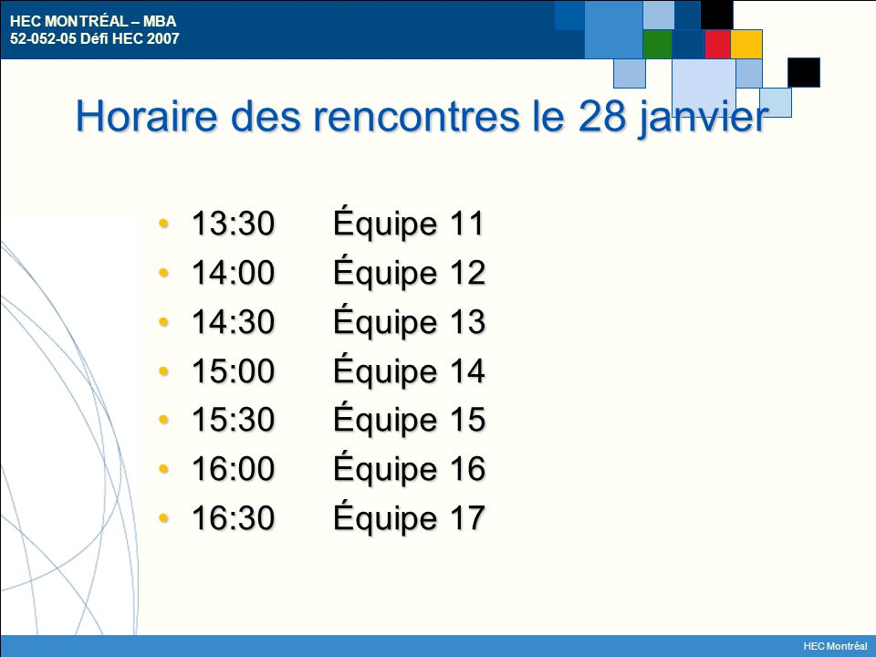 HEC MONTRÉAL – MBA 52-052-05 Défi HEC 2007 HEC Montréal Horaire des rencontres le 28 janvier 13:30Équipe 1113:30Équipe 11 14:00Équipe 1214:00Équipe 12