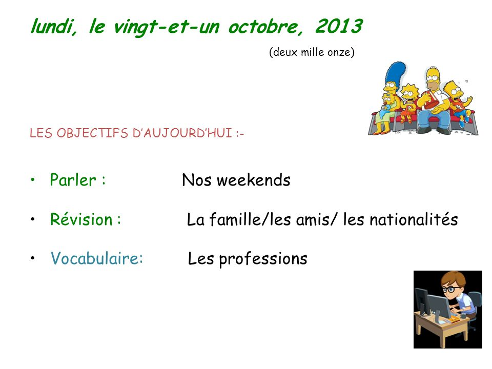 LES OBJECTIFS D'AUJOURD'HUI :- Parler : Nos weekends Révision : La famille/les amis/ les nationalités Vocabulaire: Les professions lundi, le vingt-et-un octobre, 2013 (deux mille onze)