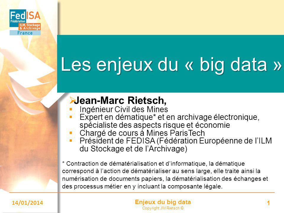 Enjeux du big data Copyright JM Rietsch © 14/01/2014 1 Les enjeux du « big data »  Jean-Marc Rietsch,  Ingénieur Civil des Mines  Expert en dématiq
