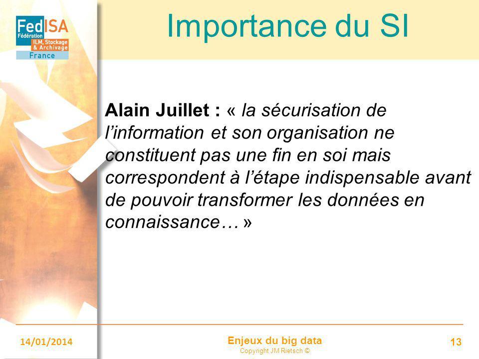Enjeux du big data Copyright JM Rietsch © 14/01/2014 13 Importance du SI Alain Juillet : « la sécurisation de l'information et son organisation ne con