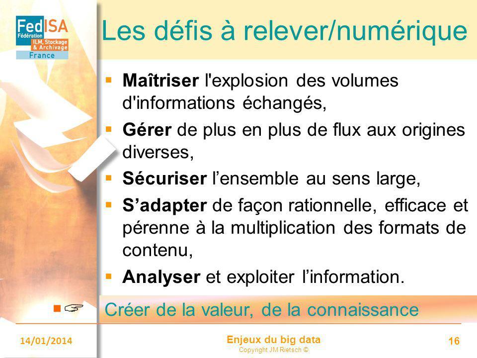 Enjeux du big data Copyright JM Rietsch © 14/01/2014 16 Les défis à relever/numérique  Maîtriser l'explosion des volumes d'informations échangés,  G