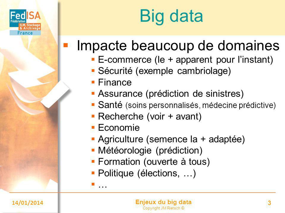 Enjeux du big data Copyright JM Rietsch © 14/01/2014 3 Big data  Impacte beaucoup de domaines  E-commerce (le + apparent pour l'instant)  Sécurité