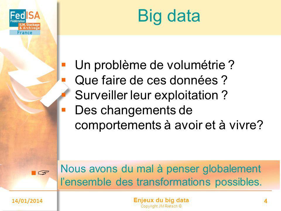 Enjeux du big data Copyright JM Rietsch © 14/01/2014 4 Big data  Un problème de volumétrie ?  Que faire de ces données ?  Surveiller leur exploitat