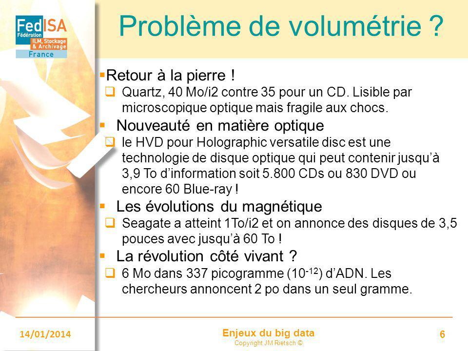 Enjeux du big data Copyright JM Rietsch © 14/01/2014 6 Problème de volumétrie ?  Retour à la pierre !  Quartz, 40 Mo/i2 contre 35 pour un CD. Lisibl