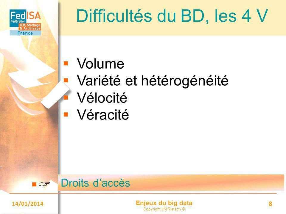 Enjeux du big data Copyright JM Rietsch © 14/01/2014 8 Difficultés du BD, les 4 V  Volume  Variété et hétérogénéité  Vélocité  Véracité Droits d'a
