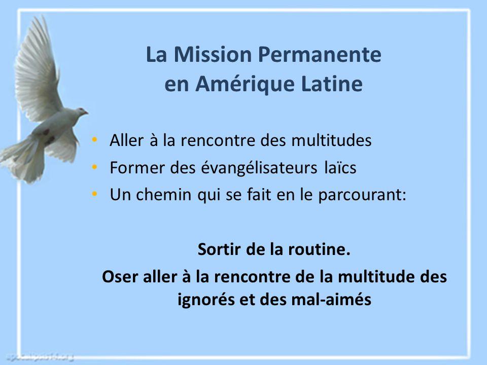 La Mission Permanente en Amérique Latine Aller à la rencontre des multitudes Former des évangélisateurs laïcs Un chemin qui se fait en le parcourant: Sortir de la routine.