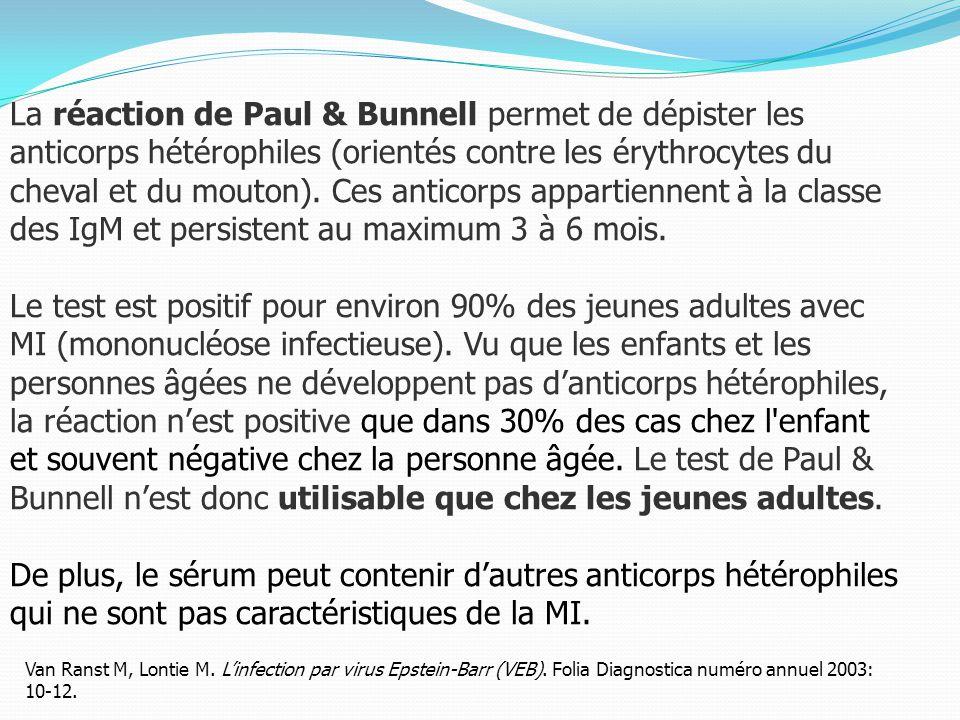 La réaction de Paul & Bunnell permet de dépister les anticorps hétérophiles (orientés contre les érythrocytes du cheval et du mouton).